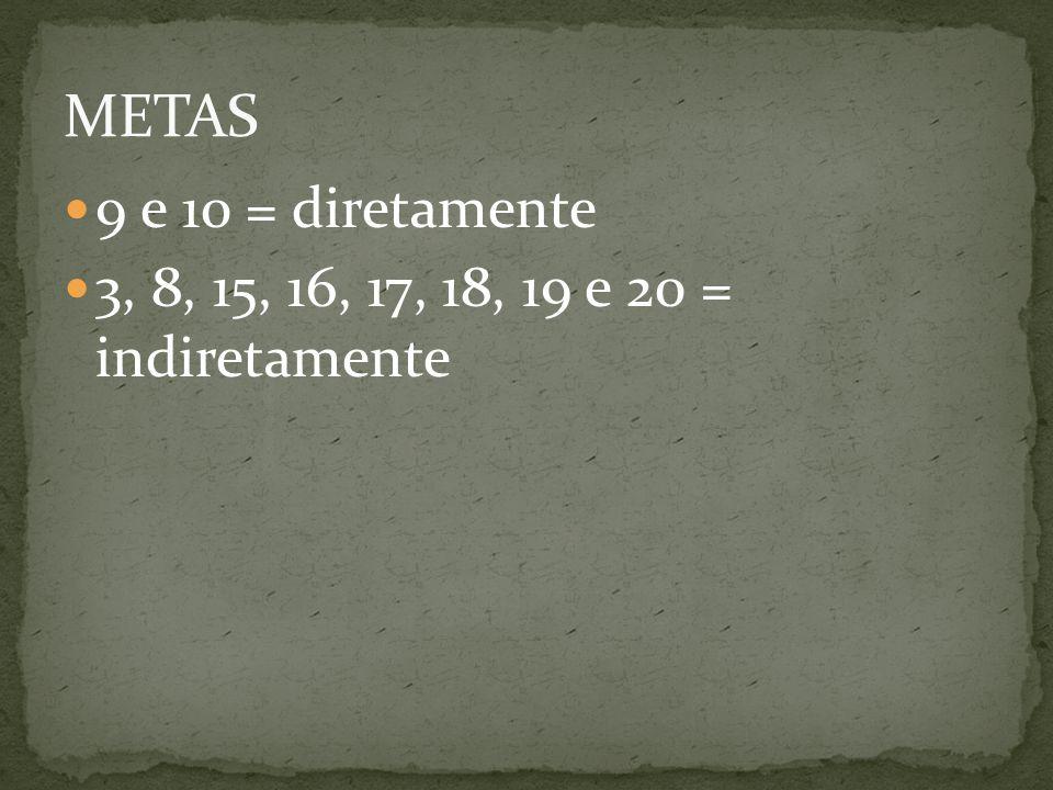 METAS 9 e 10 = diretamente 3, 8, 15, 16, 17, 18, 19 e 20 = indiretamente
