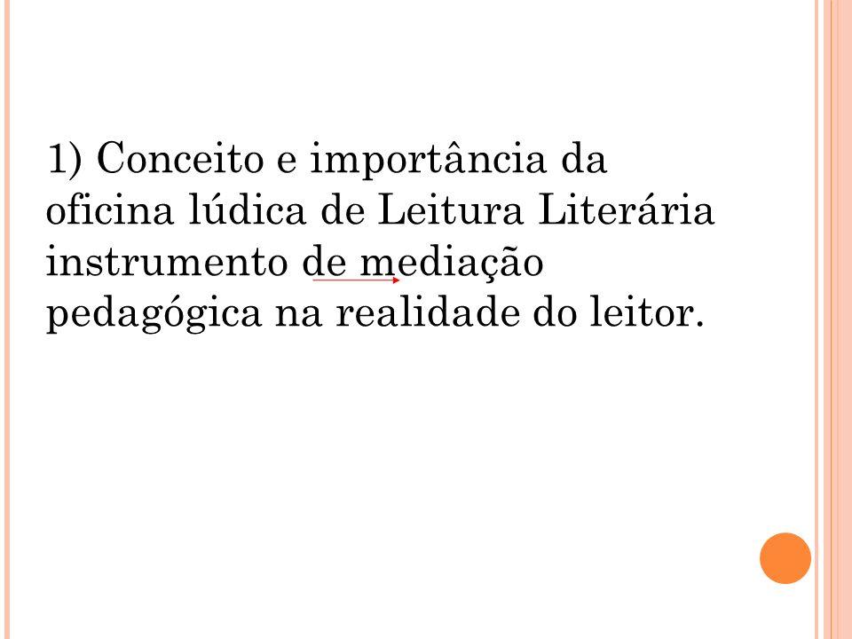1) Conceito e importância da oficina lúdica de Leitura Literária instrumento de mediação pedagógica na realidade do leitor.