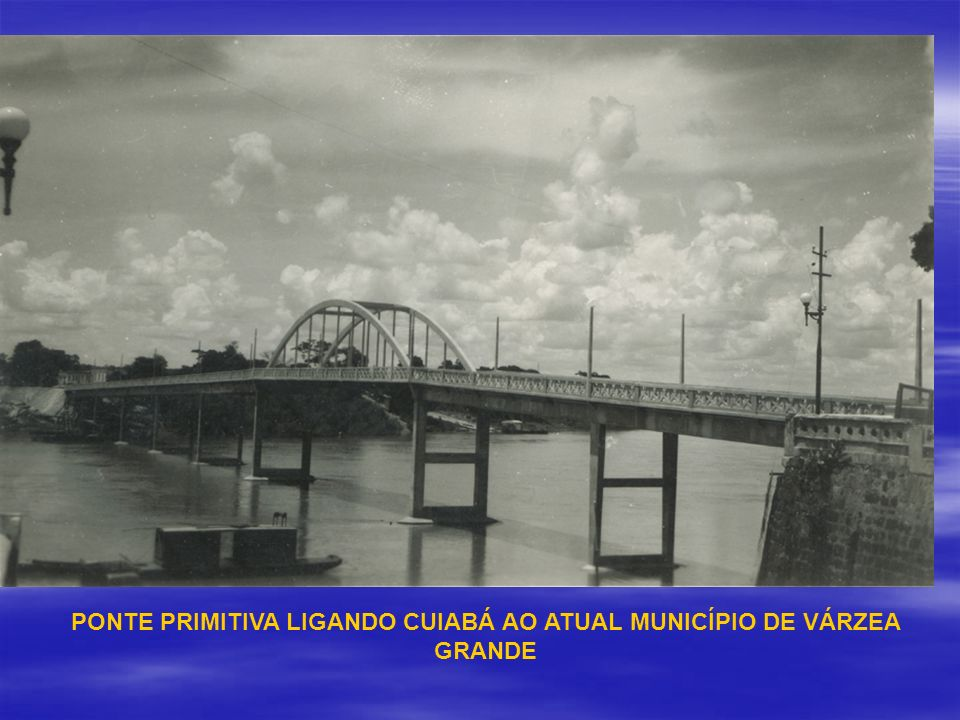 PONTE PRIMITIVA LIGANDO CUIABÁ AO ATUAL MUNICÍPIO DE VÁRZEA