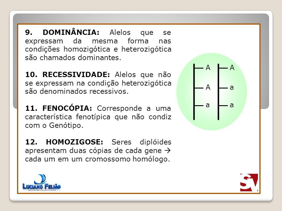 9. DOMINÂNCIA: Alelos que se expressam da mesma forma nas condições homozigótica e heterozigótica são chamados dominantes.