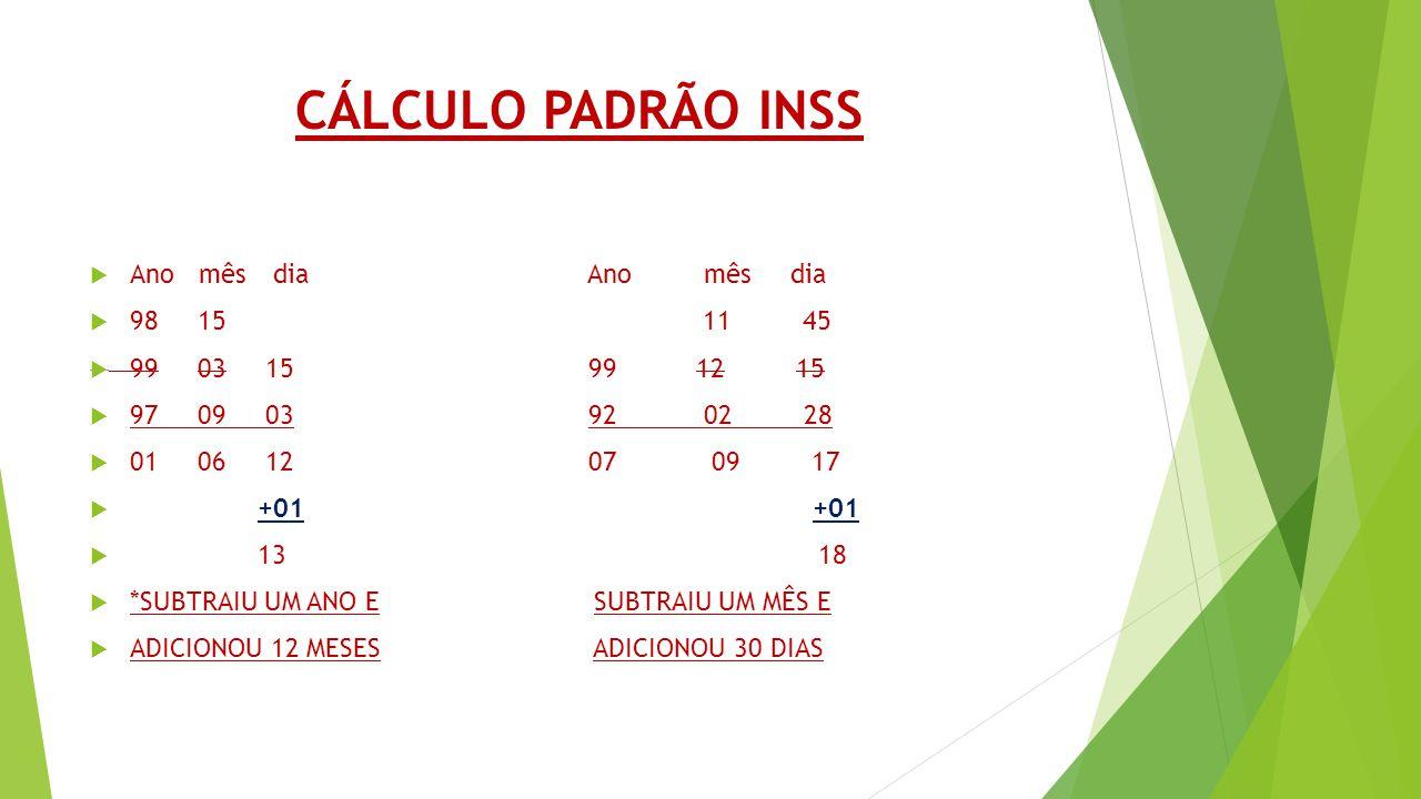 CÁLCULO PADRÃO INSS Ano mês dia Ano mês dia 98 15 11 45