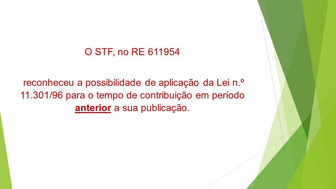 O STF, no RE 611954 reconheceu a possibilidade de aplicação da Lei n.º 11.301/96 para o tempo de contribuição em período anterior a sua publicação.