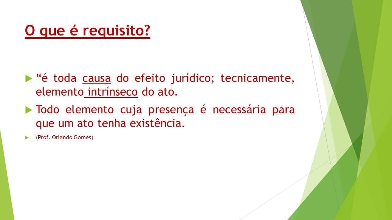 O que é requisito é toda causa do efeito jurídico; tecnicamente, elemento intrínseco do ato.