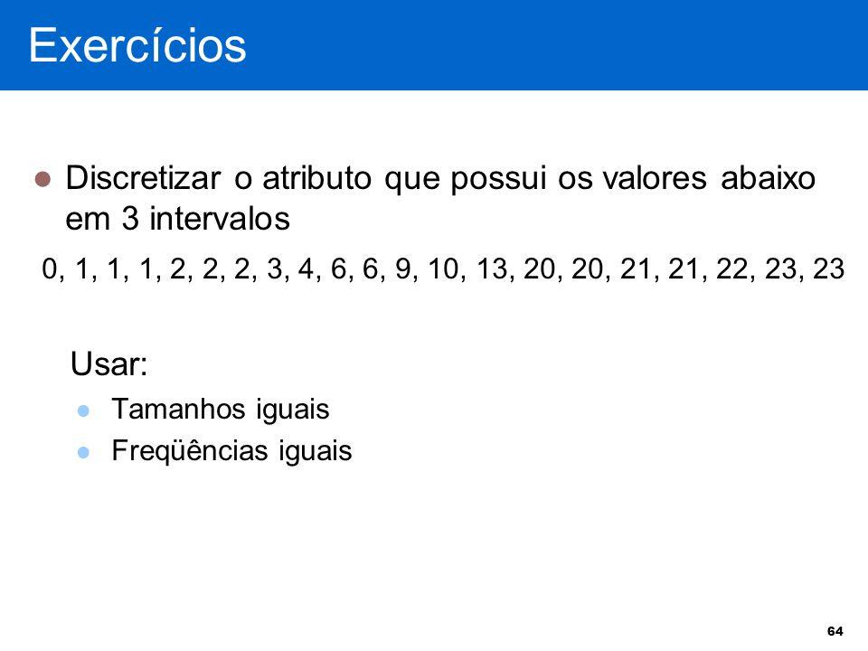 Exercícios Discretizar o atributo que possui os valores abaixo em 3 intervalos.