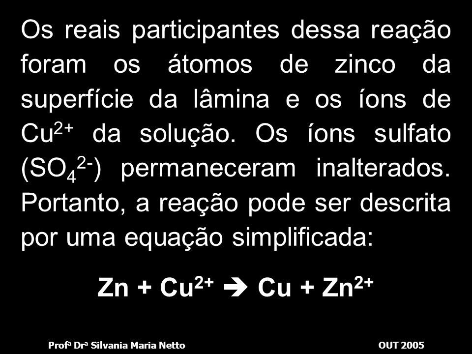 Os reais participantes dessa reação foram os átomos de zinco da superfície da lâmina e os íons de Cu2+ da solução. Os íons sulfato (SO42-) permaneceram inalterados. Portanto, a reação pode ser descrita por uma equação simplificada: