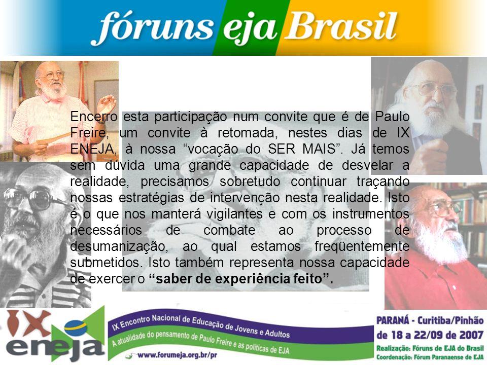 Encerro esta participação num convite que é de Paulo Freire, um convite à retomada, nestes dias de IX ENEJA, à nossa vocação do SER MAIS .
