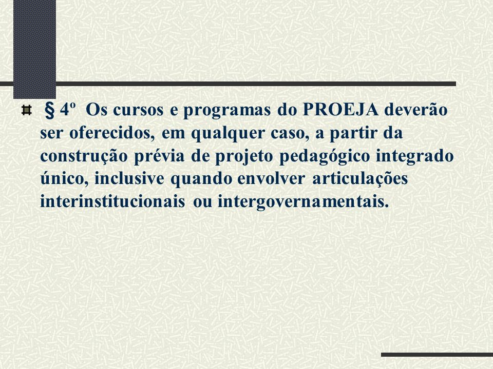 § 4º Os cursos e programas do PROEJA deverão ser oferecidos, em qualquer caso, a partir da construção prévia de projeto pedagógico integrado único, inclusive quando envolver articulações interinstitucionais ou intergovernamentais.