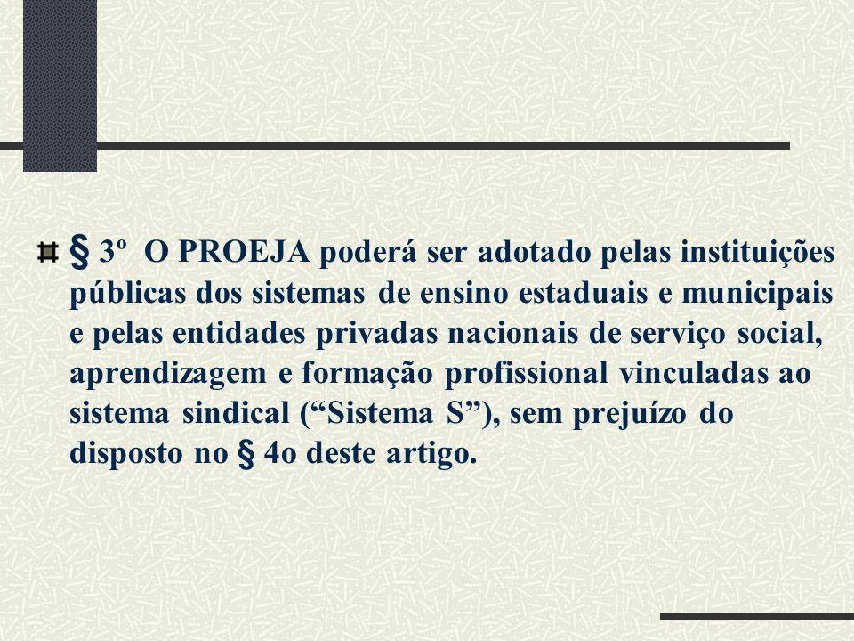 § 3º O PROEJA poderá ser adotado pelas instituições públicas dos sistemas de ensino estaduais e municipais e pelas entidades privadas nacionais de serviço social, aprendizagem e formação profissional vinculadas ao sistema sindical ( Sistema S ), sem prejuízo do disposto no § 4o deste artigo.