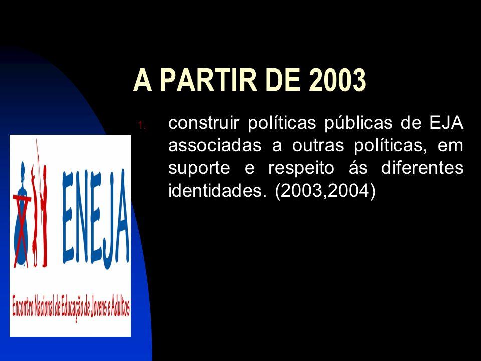 A PARTIR DE 2003construir políticas públicas de EJA associadas a outras políticas, em suporte e respeito ás diferentes identidades.