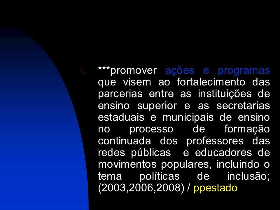 ***promover ações e programas que visem ao fortalecimento das parcerias entre as instituições de ensino superior e as secretarias estaduais e municipais de ensino no processo de formação continuada dos professores das redes públicas e educadores de movimentos populares, incluindo o tema políticas de inclusão; (2003,2006,2008) / ppestado