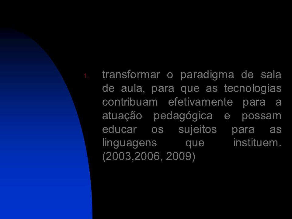 transformar o paradigma de sala de aula, para que as tecnologias contribuam efetivamente para a atuação pedagógica e possam educar os sujeitos para as linguagens que instituem.