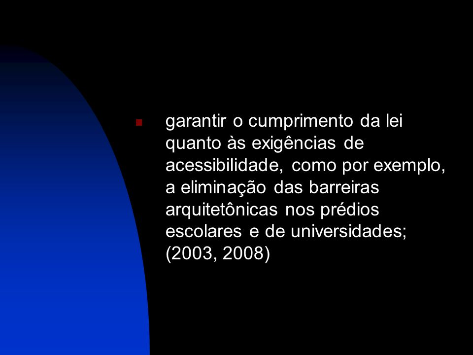 garantir o cumprimento da lei quanto às exigências de acessibilidade, como por exemplo, a eliminação das barreiras arquitetônicas nos prédios escolares e de universidades; (2003, 2008)