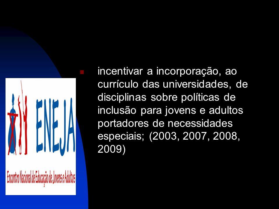 incentivar a incorporação, ao currículo das universidades, de disciplinas sobre políticas de inclusão para jovens e adultos portadores de necessidades especiais; (2003, 2007, 2008, 2009)
