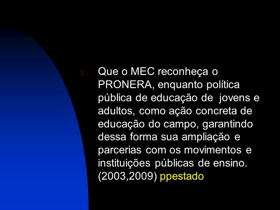Que o MEC reconheça o PRONERA, enquanto política pública de educação de jovens e adultos, como ação concreta de educação do campo, garantindo dessa forma sua ampliação e parcerias com os movimentos e instituições públicas de ensino.