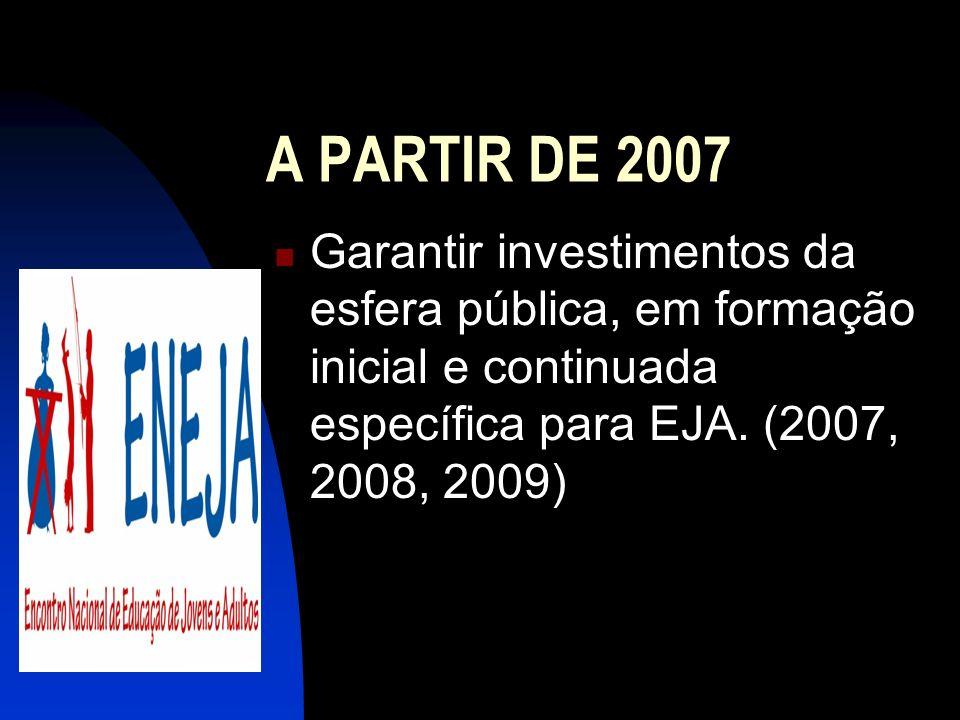A PARTIR DE 2007 Garantir investimentos da esfera pública, em formação inicial e continuada específica para EJA.