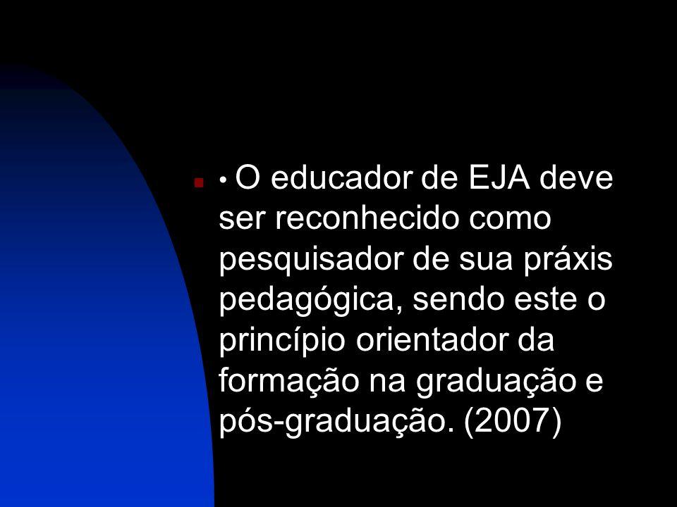 • O educador de EJA deve ser reconhecido como pesquisador de sua práxis pedagógica, sendo este o princípio orientador da formação na graduação e pós-graduação.