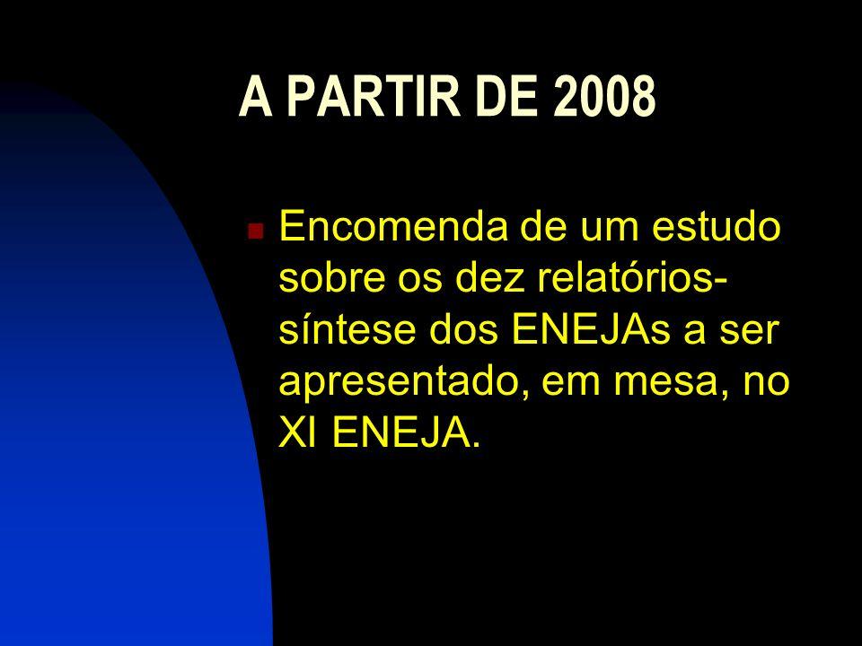 A PARTIR DE 2008Encomenda de um estudo sobre os dez relatórios-síntese dos ENEJAs a ser apresentado, em mesa, no XI ENEJA.