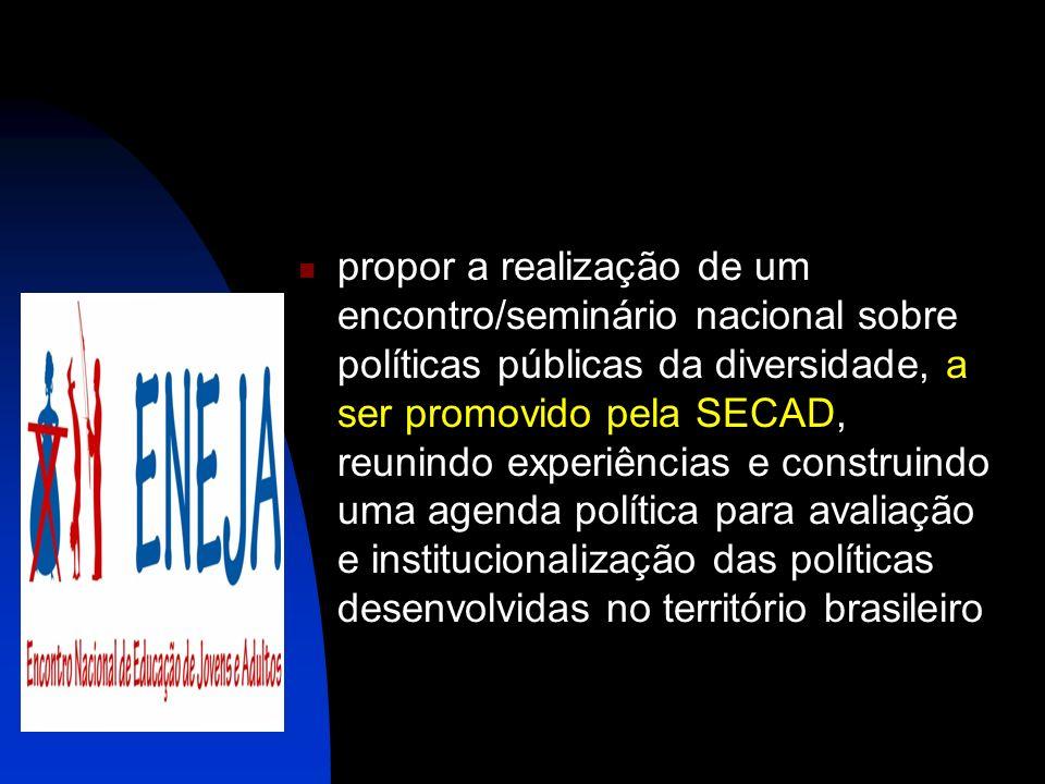 propor a realização de um encontro/seminário nacional sobre políticas públicas da diversidade, a ser promovido pela SECAD, reunindo experiências e construindo uma agenda política para avaliação e institucionalização das políticas desenvolvidas no território brasileiro