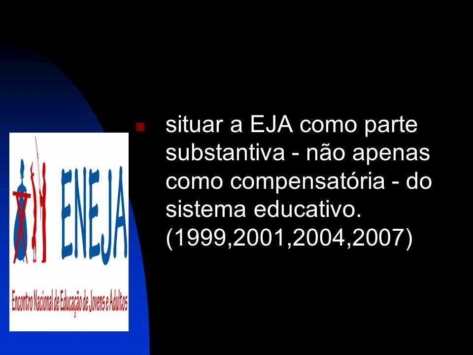situar a EJA como parte substantiva - não apenas como compensatória - do sistema educativo.