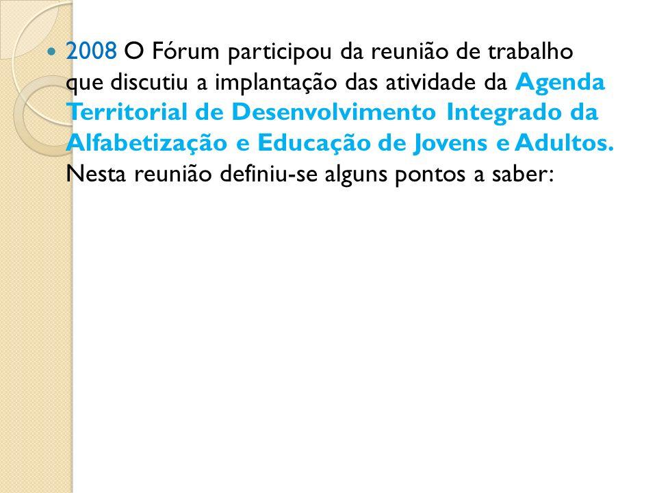 2008 O Fórum participou da reunião de trabalho que discutiu a implantação das atividade da Agenda Territorial de Desenvolvimento Integrado da Alfabetização e Educação de Jovens e Adultos.