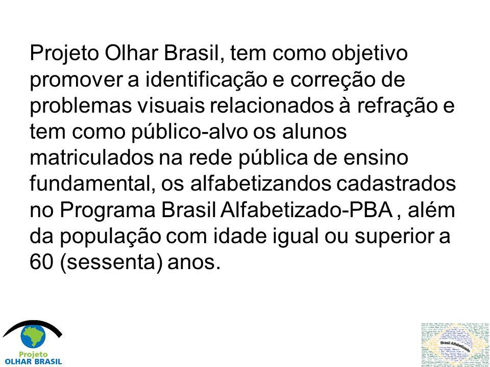 Projeto Olhar Brasil, tem como objetivo promover a identificação e correção de problemas visuais relacionados à refração e tem como público-alvo os alunos matriculados na rede pública de ensino fundamental, os alfabetizandos cadastrados no Programa Brasil Alfabetizado-PBA , além da população com idade igual ou superior a 60 (sessenta) anos.