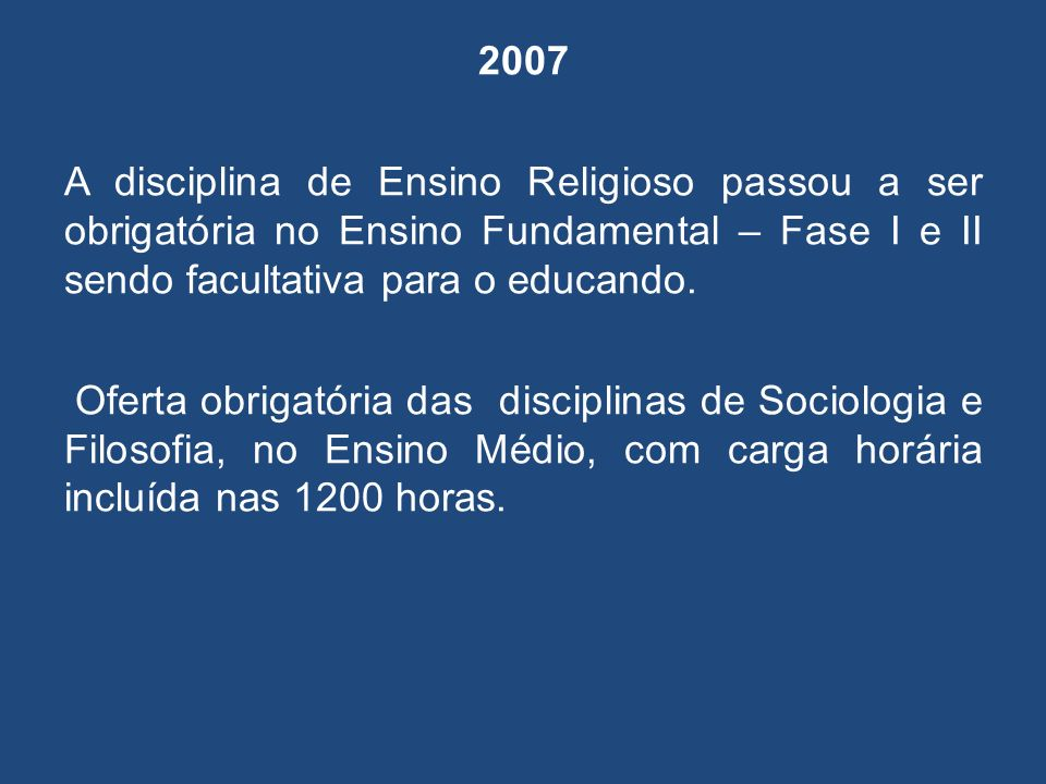 2007 A disciplina de Ensino Religioso passou a ser obrigatória no Ensino Fundamental – Fase I e II sendo facultativa para o educando.