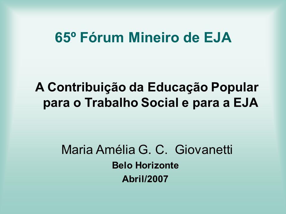 65º Fórum Mineiro de EJA A Contribuição da Educação Popular para o Trabalho Social e para a EJA. Maria Amélia G. C. Giovanetti.