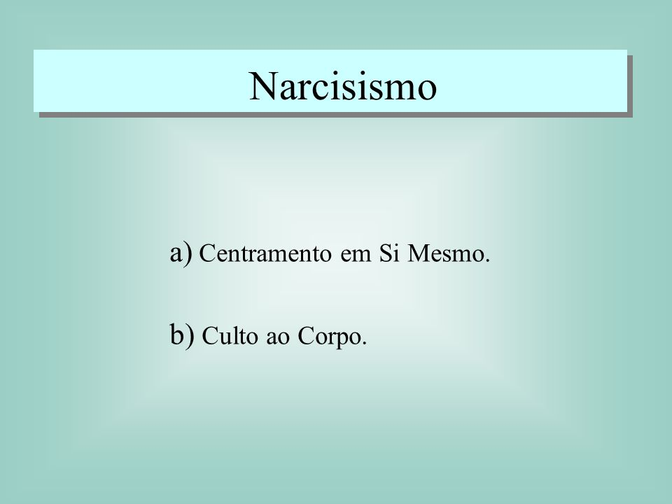 Narcisismo a) Centramento em Si Mesmo. b) Culto ao Corpo.