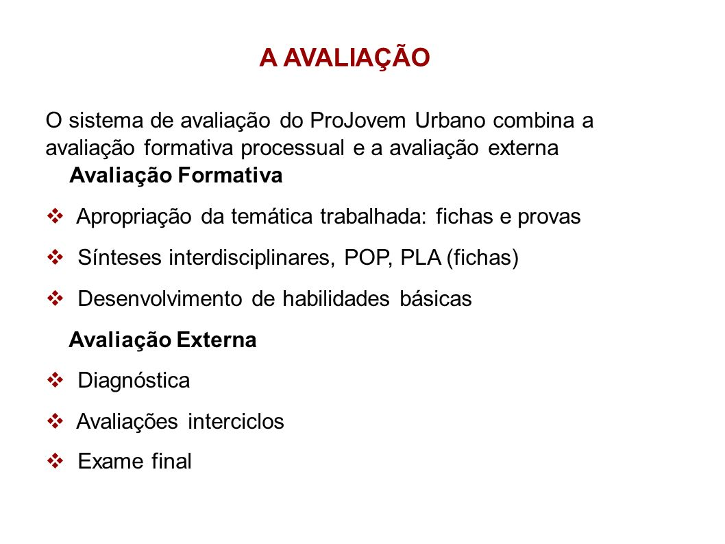 A AVALIAÇÃO O sistema de avaliação do ProJovem Urbano combina a avaliação formativa processual e a avaliação externa.