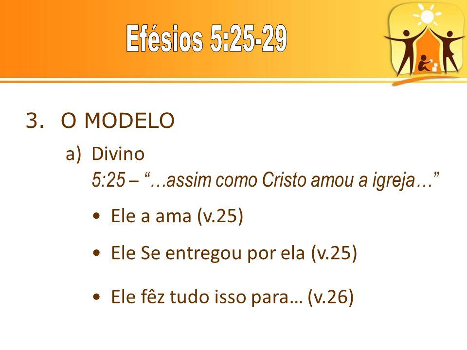 3. O MODELO a) Divino. 5:25 – …assim como Cristo amou a igreja… Ele a ama (v.25) Ele Se entregou por ela (v.25)