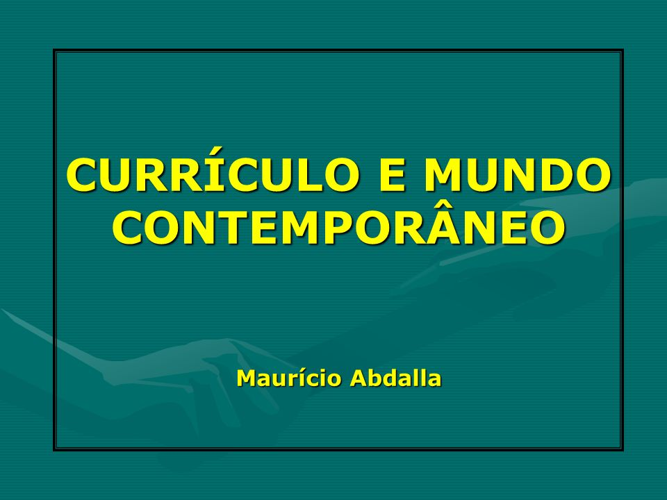 CURRÍCULO E MUNDO CONTEMPORÂNEO Maurício Abdalla