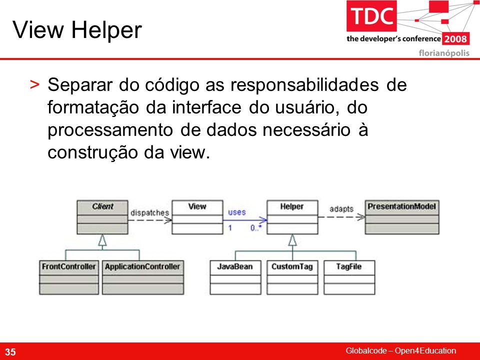 View Helper Separar do código as responsabilidades de formatação da interface do usuário, do processamento de dados necessário à construção da view.