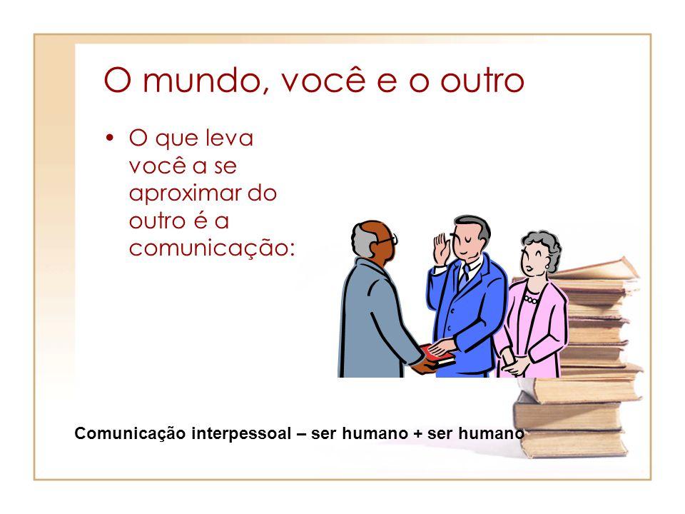 O mundo, você e o outro O que leva você a se aproximar do outro é a comunicação: Comunicação interpessoal – ser humano + ser humano.
