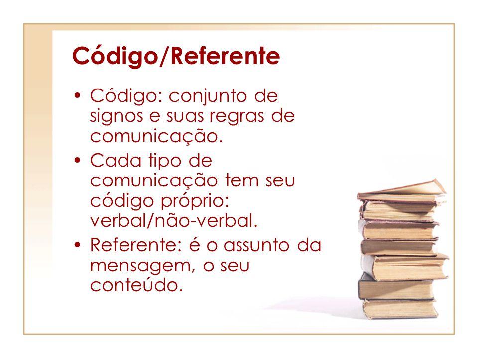 Código/Referente Código: conjunto de signos e suas regras de comunicação. Cada tipo de comunicação tem seu código próprio: verbal/não-verbal.