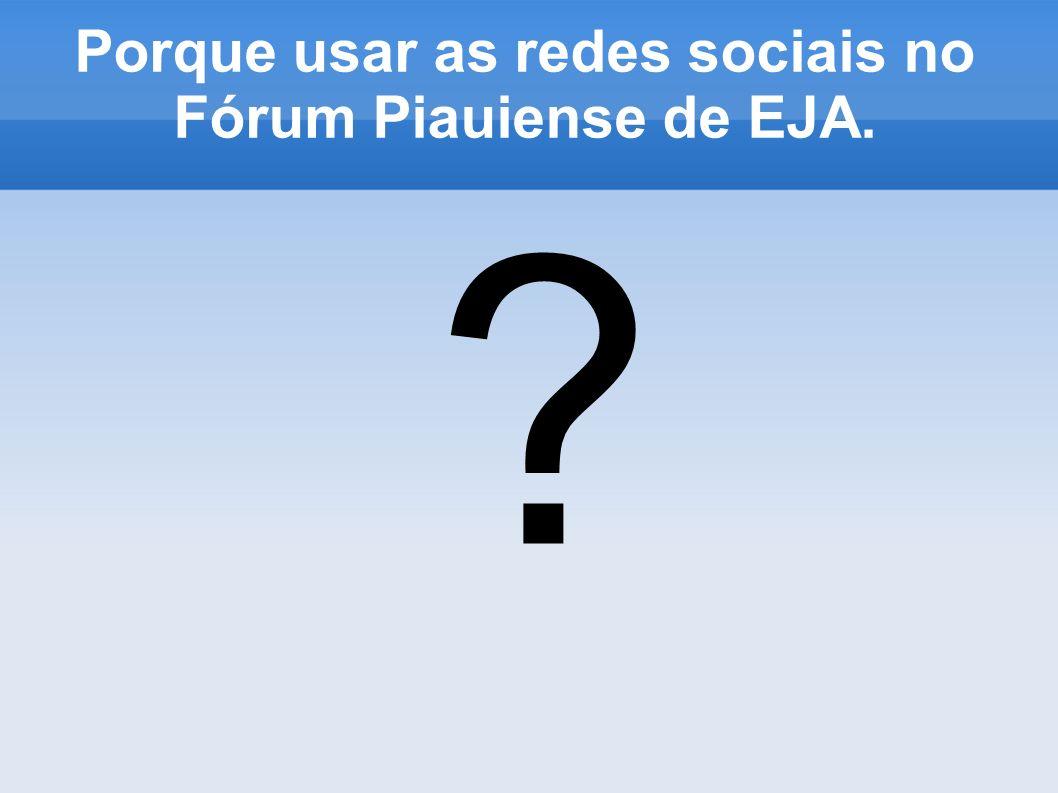 Porque usar as redes sociais no Fórum Piauiense de EJA.