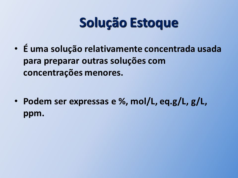 Solução Estoque É uma solução relativamente concentrada usada para preparar outras soluções com concentrações menores.