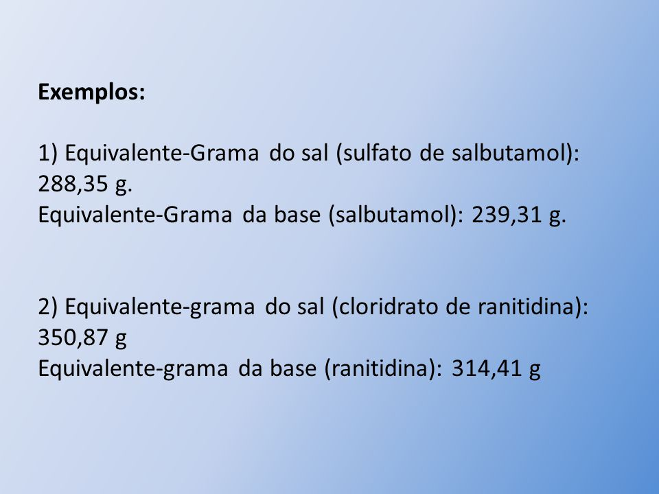 Exemplos: 1) Equivalente-Grama do sal (sulfato de salbutamol): 288,35 g. Equivalente-Grama da base (salbutamol): 239,31 g.