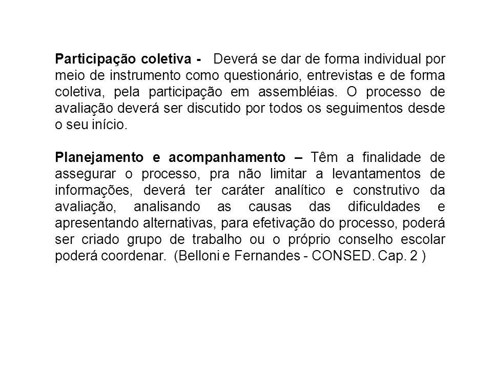 Participação coletiva - Deverá se dar de forma individual por meio de instrumento como questionário, entrevistas e de forma coletiva, pela participação em assembléias. O processo de avaliação deverá ser discutido por todos os seguimentos desde o seu início.