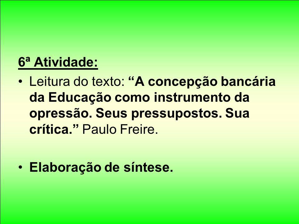 6ª Atividade: Leitura do texto: A concepção bancária da Educação como instrumento da opressão. Seus pressupostos. Sua crítica. Paulo Freire.