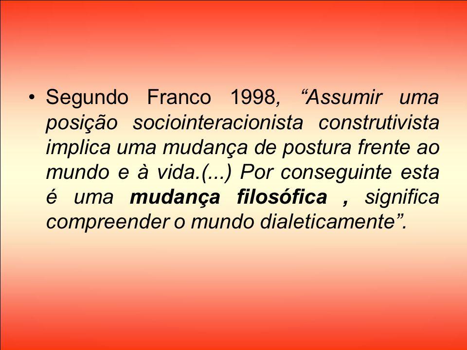 Segundo Franco 1998, Assumir uma posição sociointeracionista construtivista implica uma mudança de postura frente ao mundo e à vida.(...) Por conseguinte esta é uma mudança filosófica , significa compreender o mundo dialeticamente .