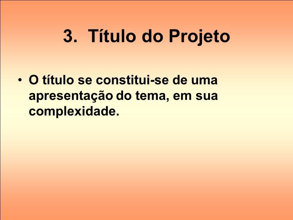 3. Título do Projeto O título se constitui-se de uma apresentação do tema, em sua complexidade.