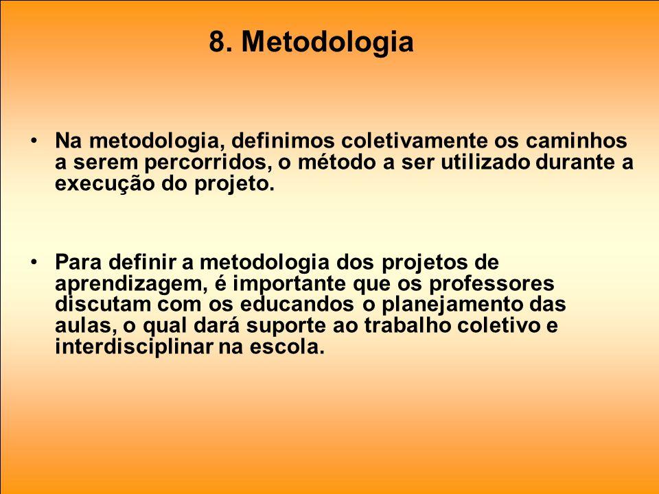 8. Metodologia Na metodologia, definimos coletivamente os caminhos a serem percorridos, o método a ser utilizado durante a execução do projeto.