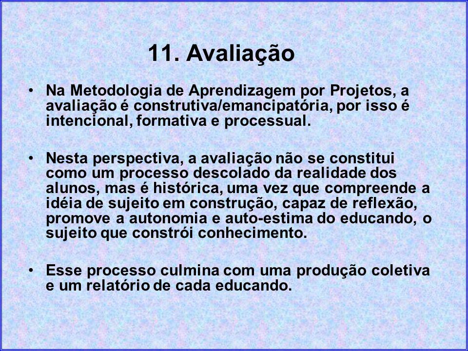11. AvaliaçãoNa Metodologia de Aprendizagem por Projetos, a avaliação é construtiva/emancipatória, por isso é intencional, formativa e processual.