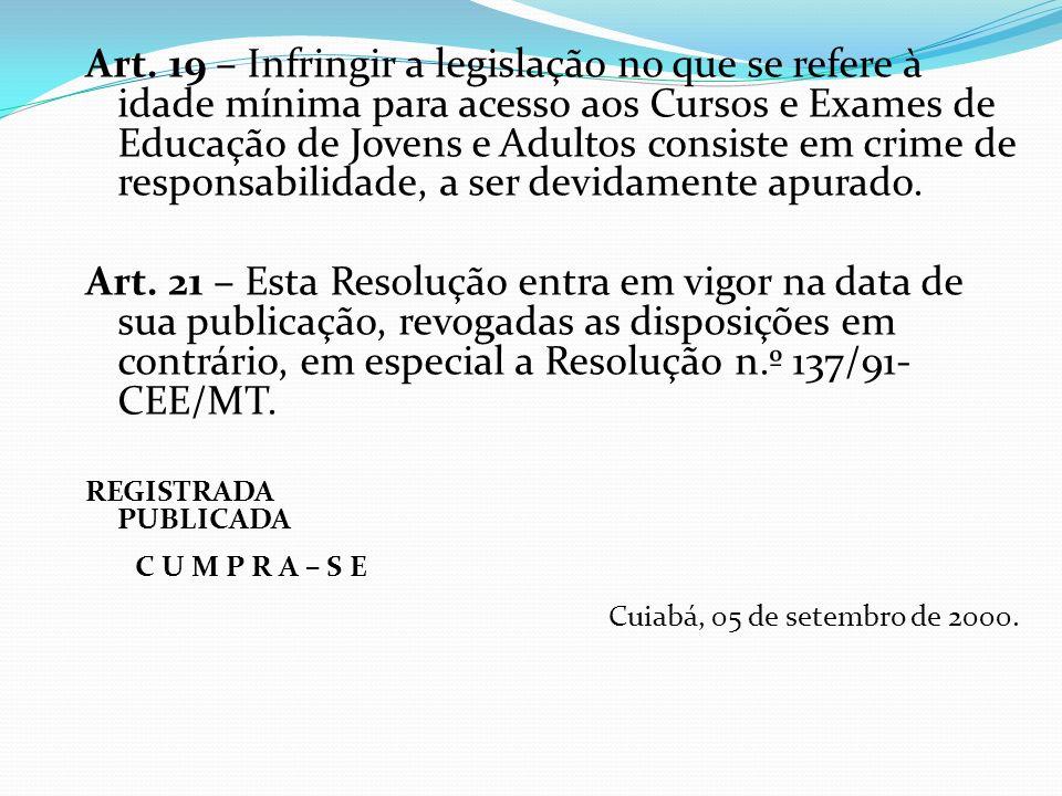 Art. 19 – Infringir a legislação no que se refere à idade mínima para acesso aos Cursos e Exames de Educação de Jovens e Adultos consiste em crime de responsabilidade, a ser devidamente apurado.