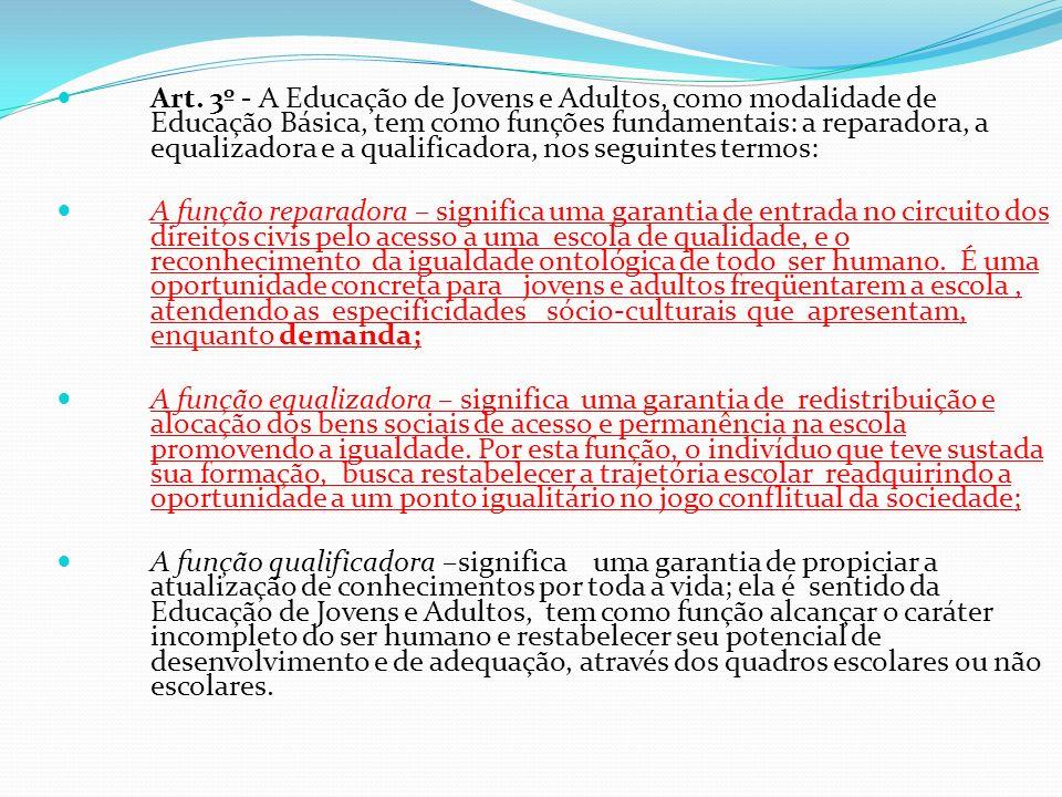 Art. 3º - A Educação de Jovens e Adultos, como modalidade de Educação Básica, tem como funções fundamentais: a reparadora, a equalizadora e a qualificadora, nos seguintes termos: