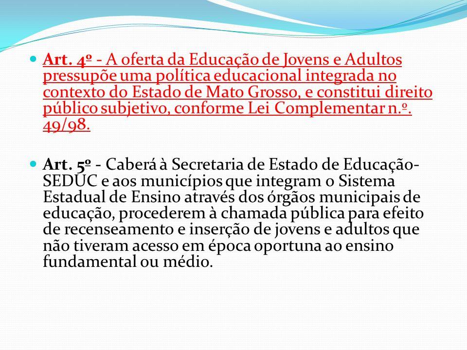 Art. 4º - A oferta da Educação de Jovens e Adultos pressupõe uma política educacional integrada no contexto do Estado de Mato Grosso, e constitui direito público subjetivo, conforme Lei Complementar n.º. 49/98.