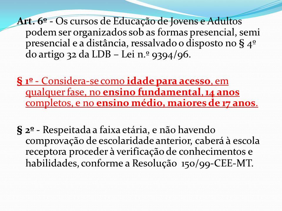 Art. 6º - Os cursos de Educação de Jovens e Adultos podem ser organizados sob as formas presencial, semi presencial e a distância, ressalvado o disposto no § 4º do artigo 32 da LDB – Lei n.º 9394/96.