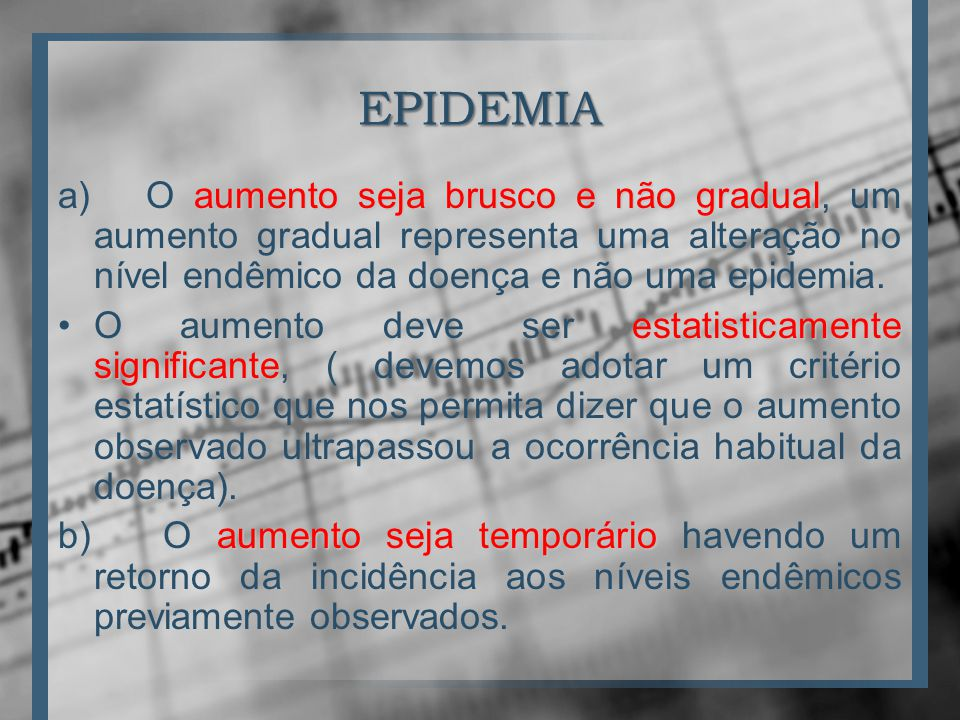 EPIDEMIA a) O aumento seja brusco e não gradual, um aumento gradual representa uma alteração no nível endêmico da doença e não uma epidemia.