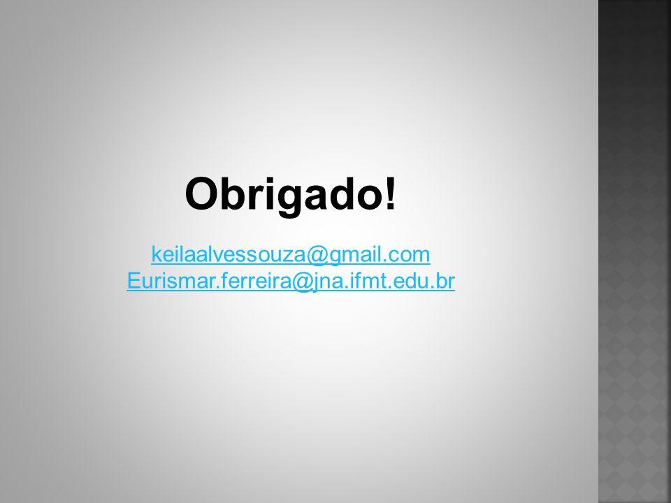 Obrigado! keilaalvessouza@gmail.com Eurismar.ferreira@jna.ifmt.edu.br