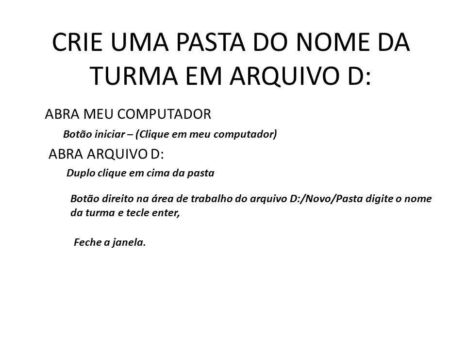 CRIE UMA PASTA DO NOME DA TURMA EM ARQUIVO D:
